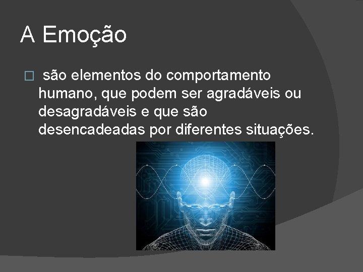 A Emoção � são elementos do comportamento humano, que podem ser agradáveis ou desagradáveis