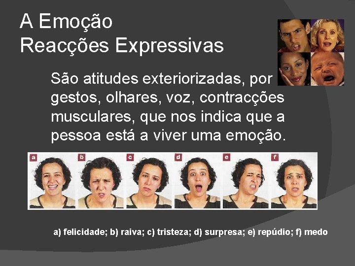 A Emoção Reacções Expressivas São atitudes exteriorizadas, por gestos, olhares, voz, contracções musculares, que