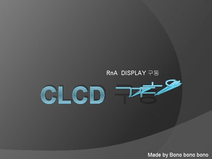 Rn. A DISPLAY 구동 CLCD 구동 Made by Bono bono
