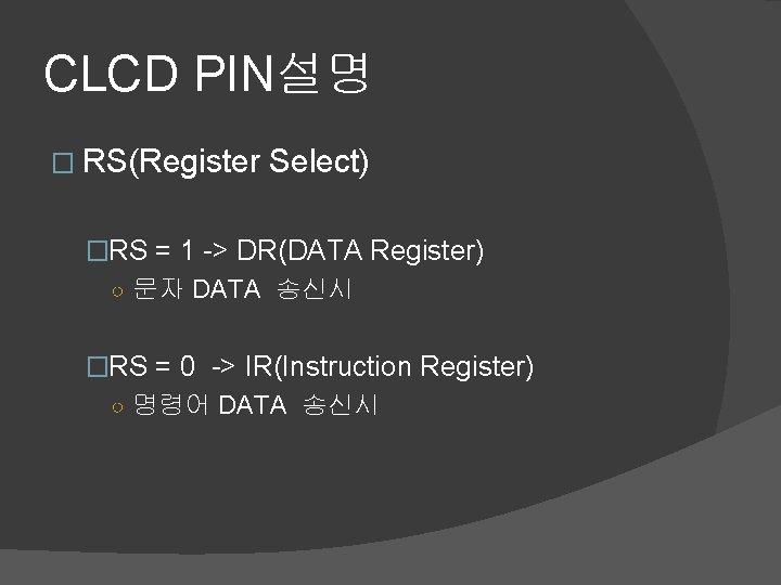 CLCD PIN설명 � RS(Register Select) �RS = 1 -> DR(DATA Register) ○ 문자 DATA