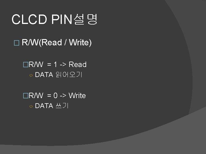 CLCD PIN설명 � R/W(Read / Write) �R/W = 1 -> Read ○ DATA 읽어오기