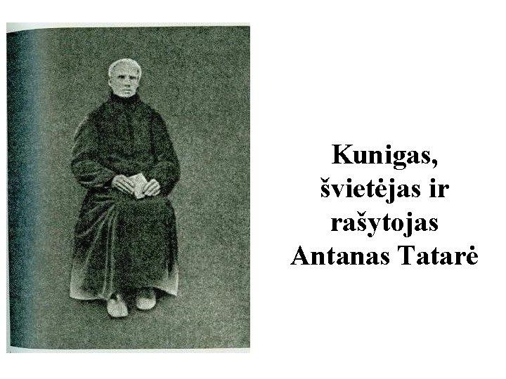 Kunigas, švietėjas ir rašytojas Antanas Tatarė