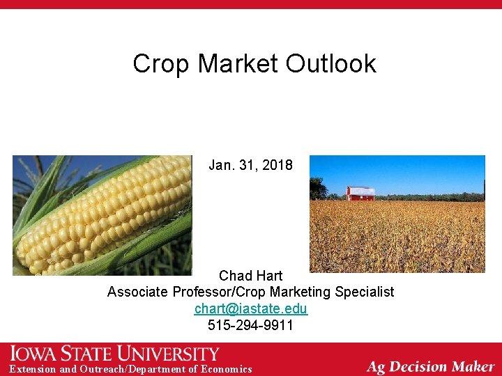 Crop Market Outlook Jan. 31, 2018 Chad Hart Associate Professor/Crop Marketing Specialist chart@iastate. edu