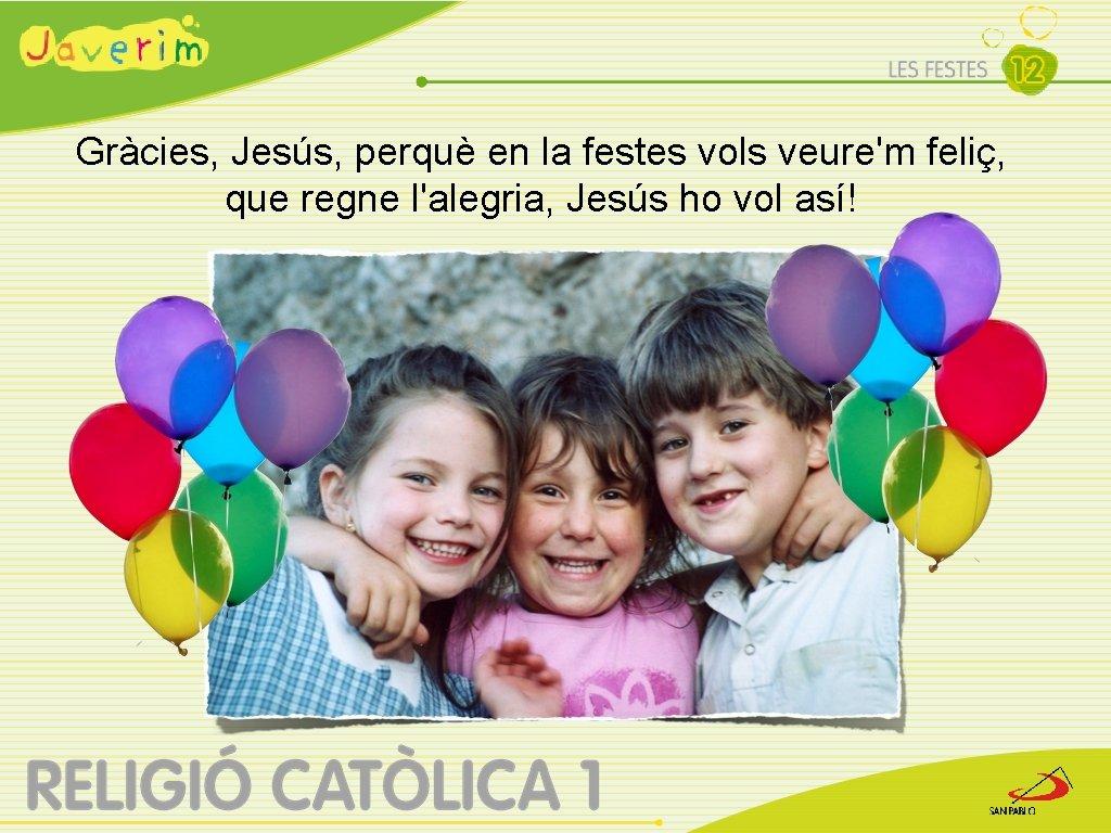 Gràcies, Jesús, perquè en la festes vols veure'm feliç, que regne l'alegria, Jesús ho