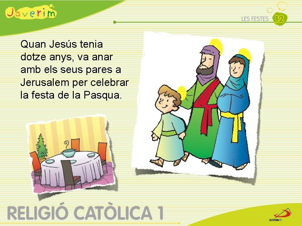 Quan Jesús tenia dotze anys, va anar amb els seus pares a Jerusalem per