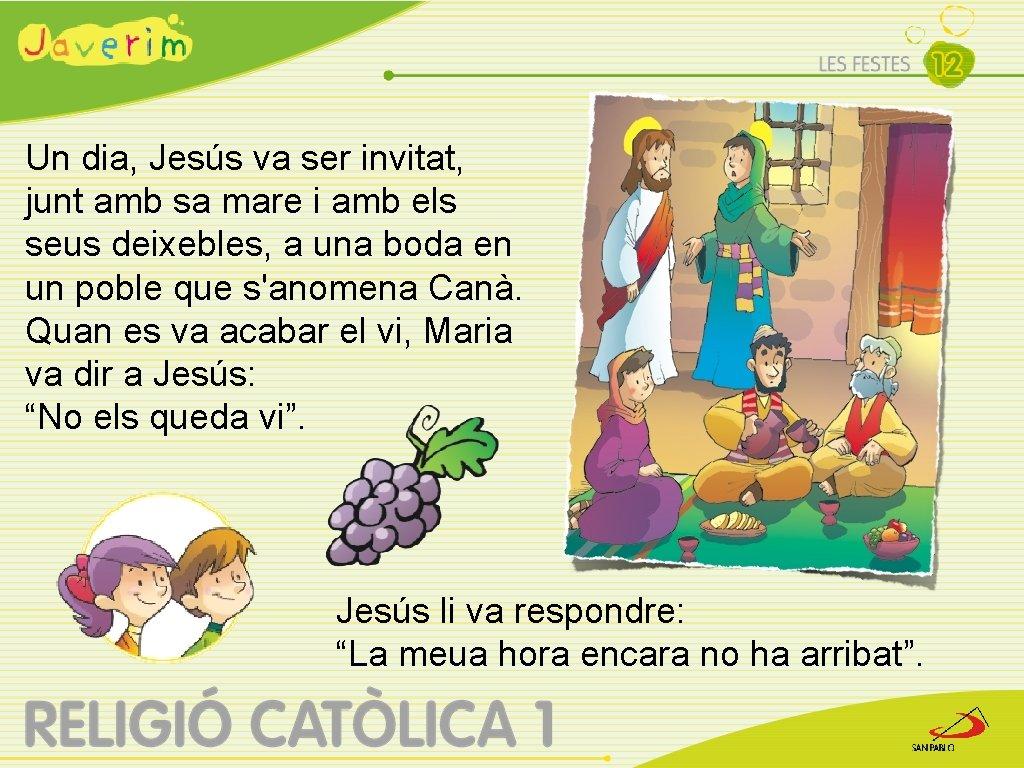 Un dia, Jesús va ser invitat, junt amb sa mare i amb els seus