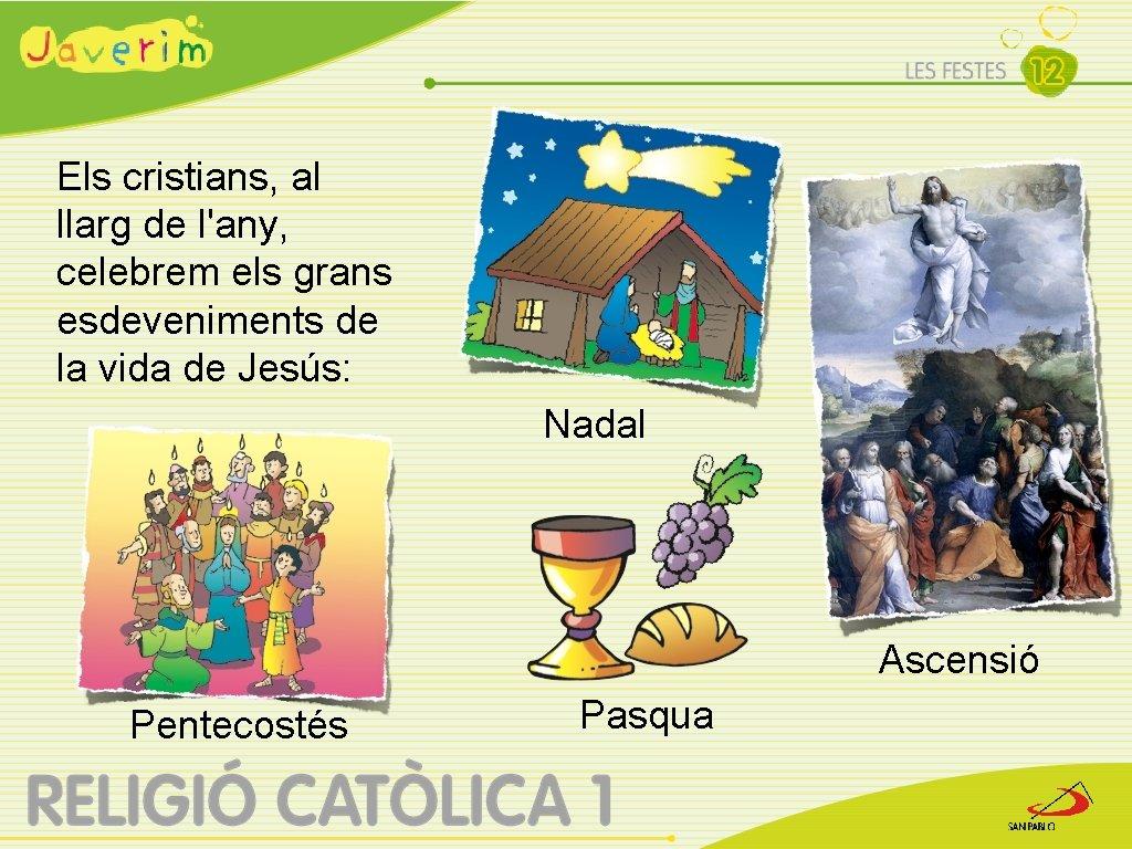 Els cristians, al llarg de l'any, celebrem els grans esdeveniments de la vida de