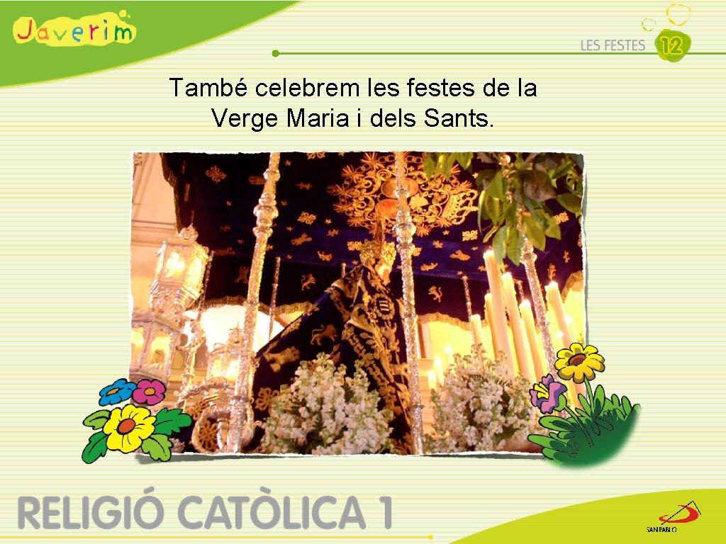 També celebrem les festes de la Verge Maria i dels Sants.