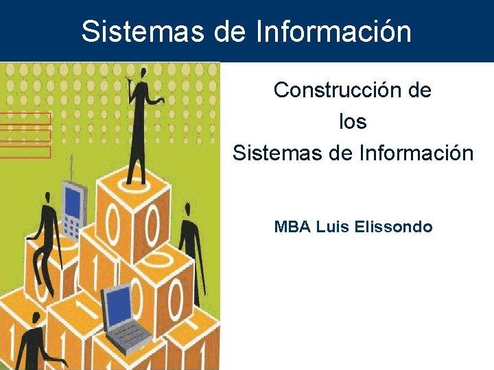 Sistemas de Información Construcción de los Sistemas de Información MBA Luis Elissondo