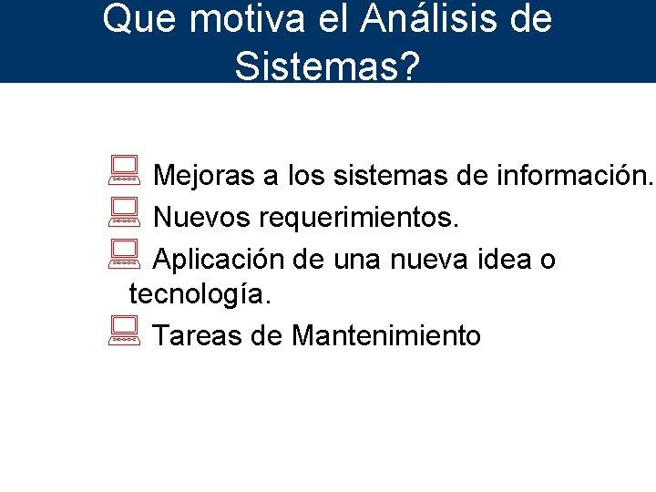 Que motiva el Análisis de Sistemas? : Mejoras a los sistemas de información. :