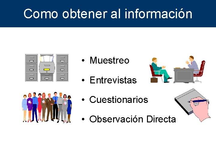 Como obtener al información • Muestreo • Entrevistas • Cuestionarios • Observación Directa