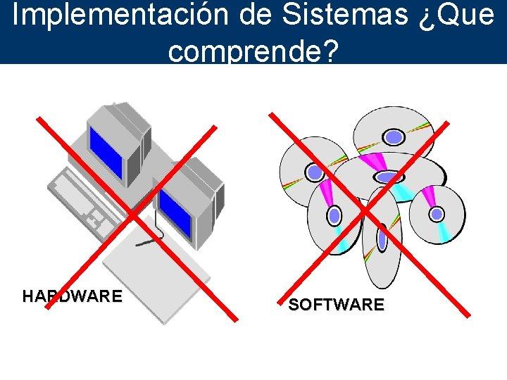 Implementación de Sistemas ¿Que comprende? HARDWARE SOFTWARE