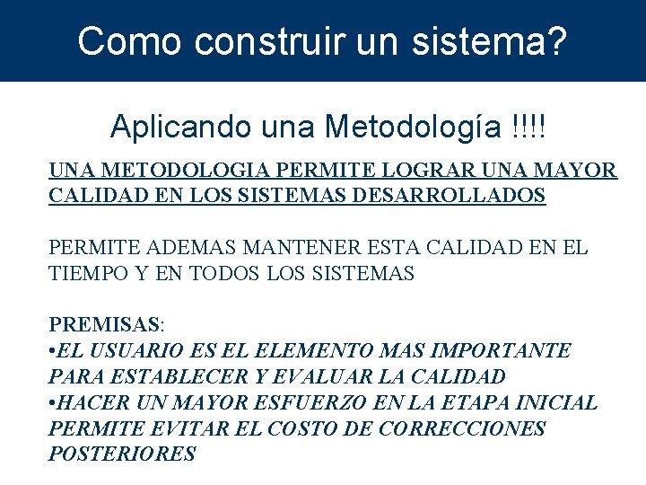 Como construir un sistema? Aplicando una Metodología !!!! UNA METODOLOGIA PERMITE LOGRAR UNA MAYOR