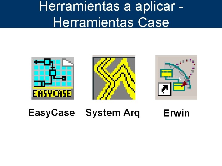 Herramientas a aplicar Herramientas Case Easy. Case System Arq Erwin