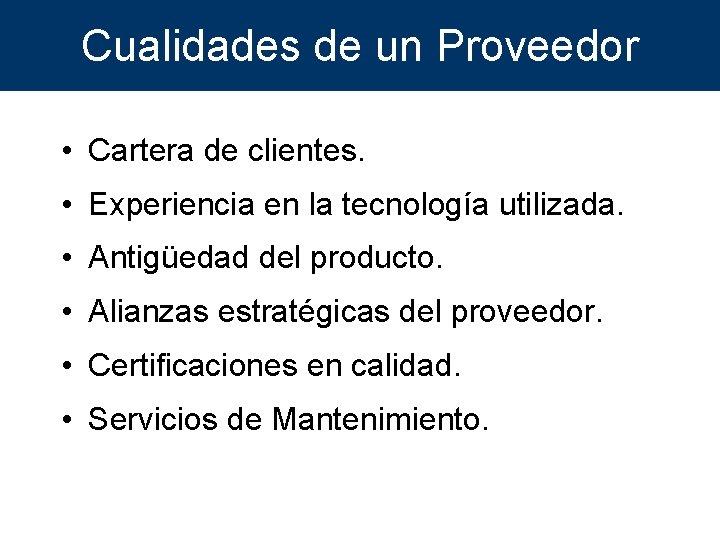 Cualidades de un Proveedor • Cartera de clientes. • Experiencia en la tecnología utilizada.