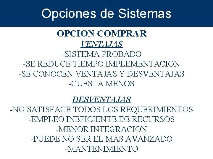 Opciones de Sistemas OPCION COMPRAR VENTAJAS -SISTEMA PROBADO -SE REDUCE TIEMPO IMPLEMENTACION -SE CONOCEN