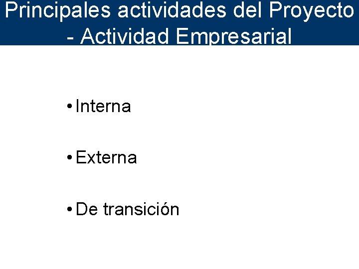 Principales actividades del Proyecto - Actividad Empresarial • Interna • Externa • De transición