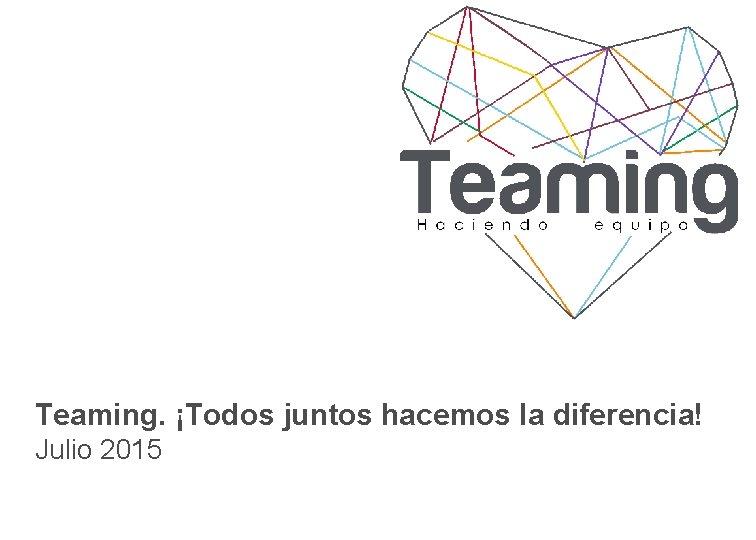 Teaming. ¡Todos juntos hacemos la diferencia! Julio 2015