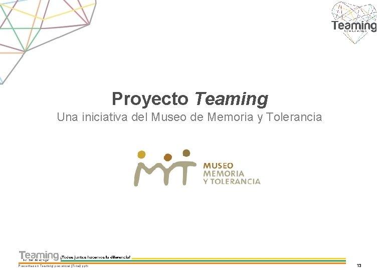 Proyecto Teaming Una iniciativa del Museo de Memoria y Tolerancia Presentacion Teaming presencial (Final).
