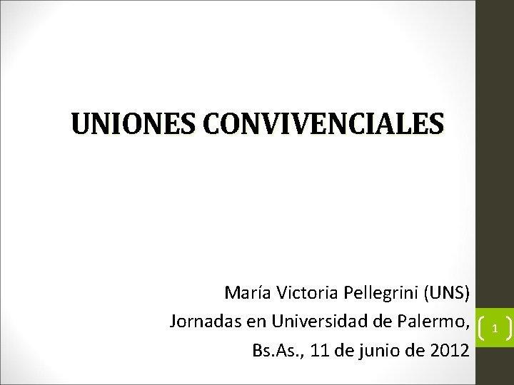 UNIONES CONVIVENCIALES María Victoria Pellegrini (UNS) Jornadas en Universidad de Palermo, Bs. As. ,