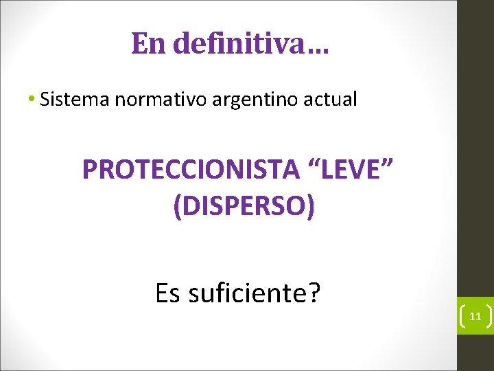 """En definitiva… • Sistema normativo argentino actual PROTECCIONISTA """"LEVE"""" (DISPERSO) Es suficiente? 11"""
