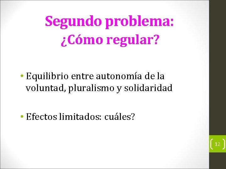 Segundo problema: ¿Cómo regular? • Equilibrio entre autonomía de la voluntad, pluralismo y solidaridad