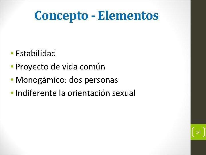 Concepto - Elementos • Estabilidad • Proyecto de vida común • Monogámico: dos personas