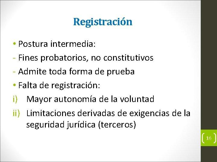 Registración • Postura intermedia: Fines probatorios, no constitutivos Admite toda forma de prueba •