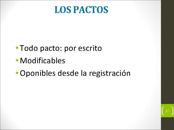 LOS PACTOS • Todo pacto: por escrito • Modificables • Oponibles desde la registración
