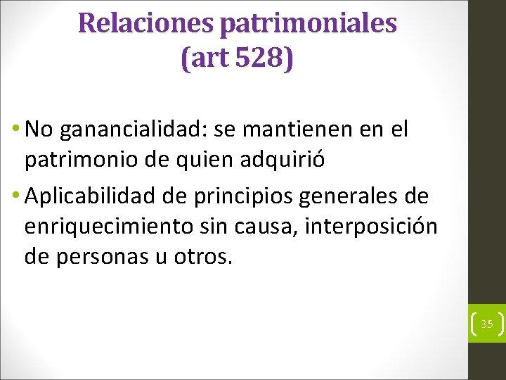 Relaciones patrimoniales (art 528) • No ganancialidad: se mantienen en el patrimonio de quien