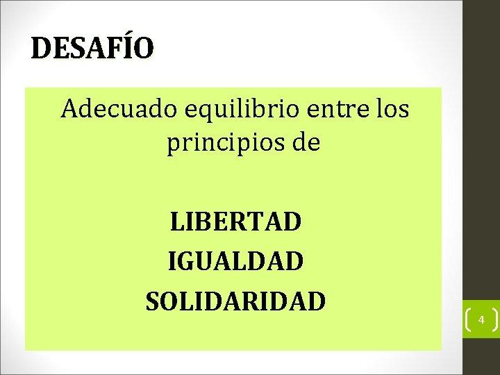 DESAFÍO Adecuado equilibrio entre los principios de LIBERTAD IGUALDAD SOLIDARIDAD 4