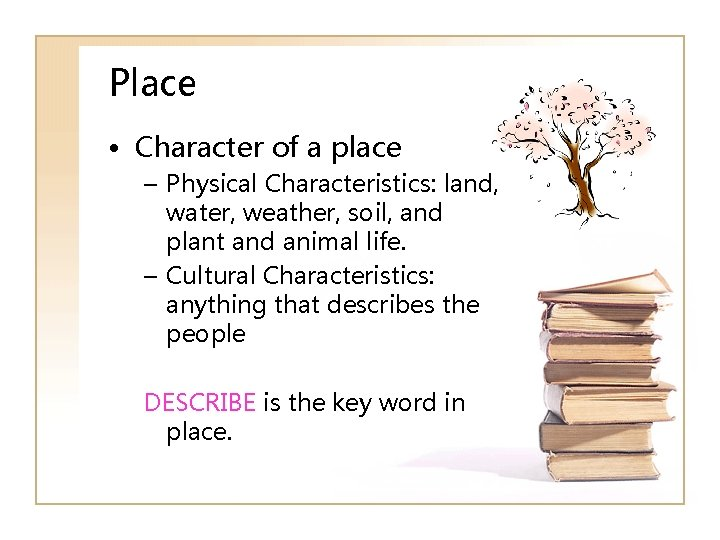 Place • Character of a place – Physical Characteristics: land, water, weather, soil, and