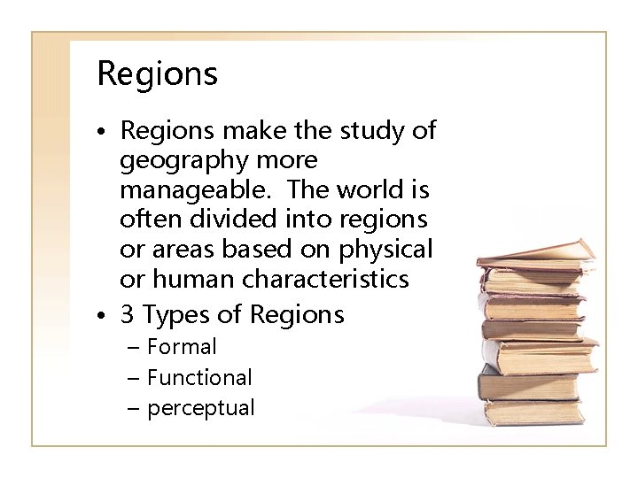Regions • Regions make the study of geography more manageable. The world is often