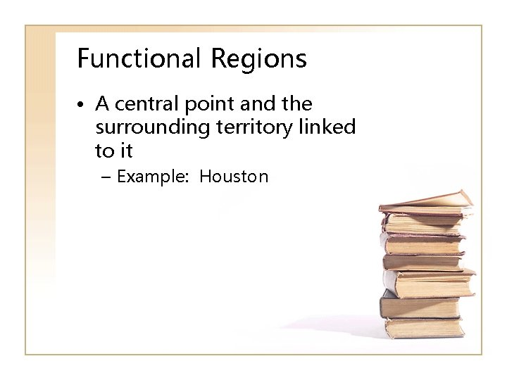 Functional Regions • A central point and the surrounding territory linked to it –