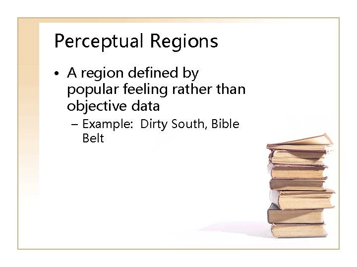 Perceptual Regions • A region defined by popular feeling rather than objective data –