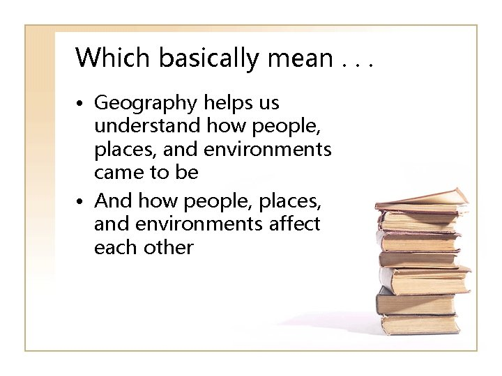 Which basically mean. . . • Geography helps us understand how people, places, and