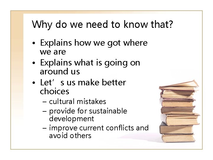 Why do we need to know that? • Explains how we got where we