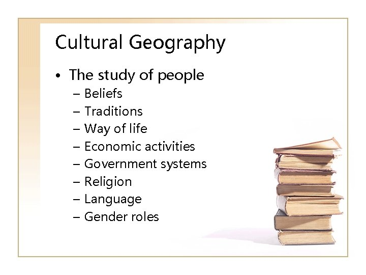 Cultural Geography • The study of people – – – – Beliefs Traditions Way