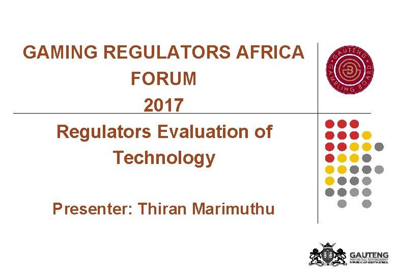 GAMING REGULATORS AFRICA FORUM 2017 Regulators Evaluation of Technology Presenter: Thiran Marimuthu