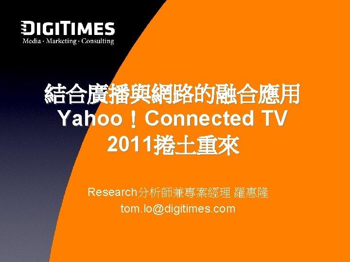 結合廣播與網路的融合應用 Yahoo!Connected TV 2011捲土重來 Research分析師兼專案經理 羅惠隆 tom. lo@digitimes. com