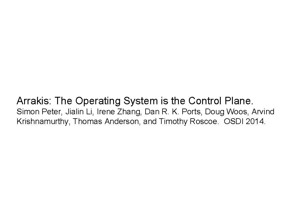 Arrakis: The Operating System is the Control Plane. Simon Peter, Jialin Li, Irene Zhang,