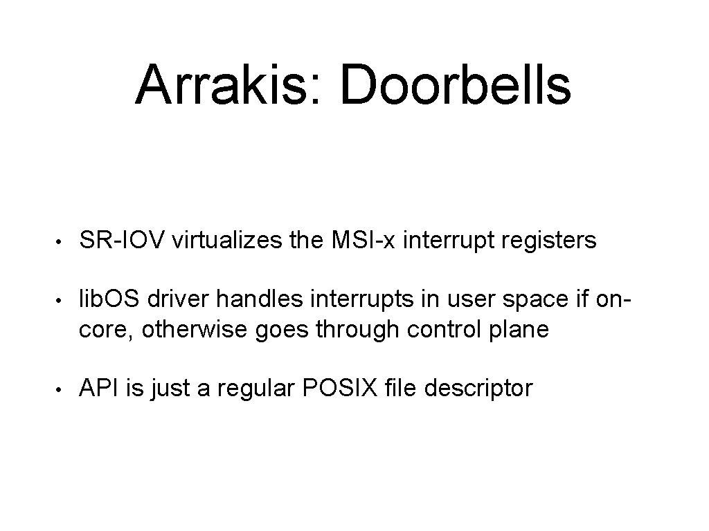 Arrakis: Doorbells • SR-IOV virtualizes the MSI-x interrupt registers • lib. OS driver handles