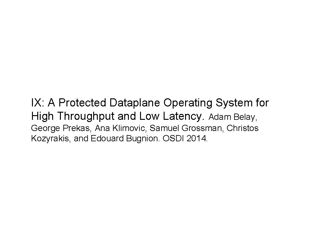 IX: A Protected Dataplane Operating System for High Throughput and Low Latency. Adam Belay,