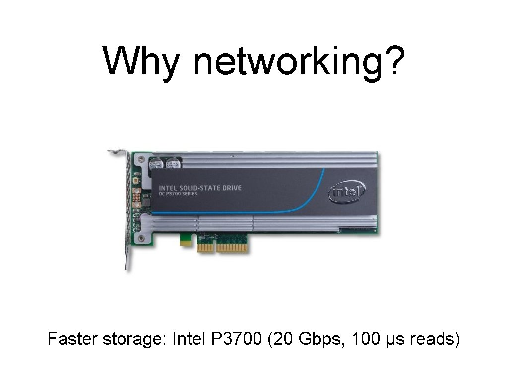 Why networking? Faster storage: Intel P 3700 (20 Gbps, 100 µs reads)
