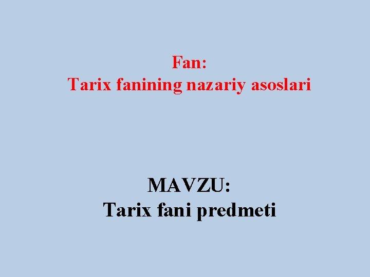 Fan: Tarix fanining nazariy asoslari MAVZU: Tarix fani predmeti