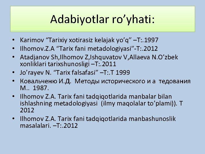 """Adabiyotlar ro'yhati: • Karimov """"Tarixiy xotirasiz kelajak yo'q"""" –T: . 1997 • Ilhomov. Z."""