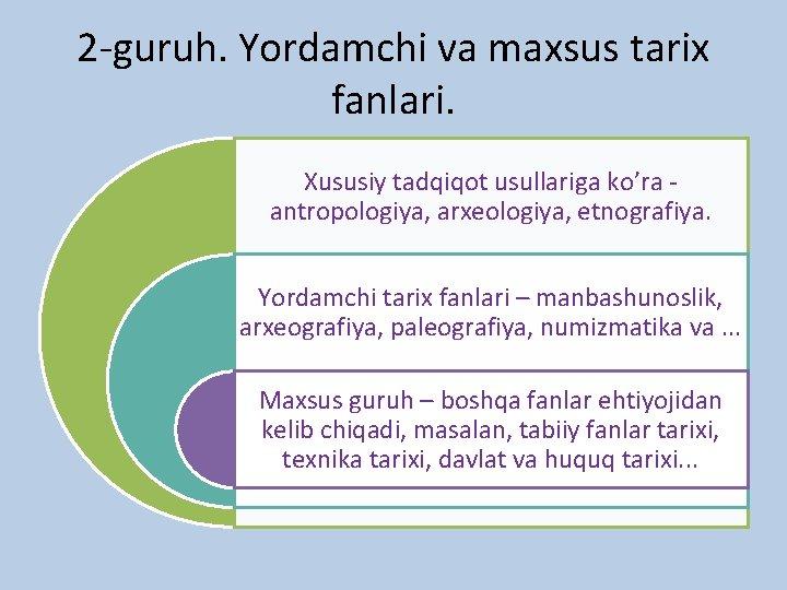 2 -guruh. Yordamchi va maxsus tarix fanlari. Xususiy tadqiqot usullariga ko'ra antropologiya, arxeologiya, etnografiya.
