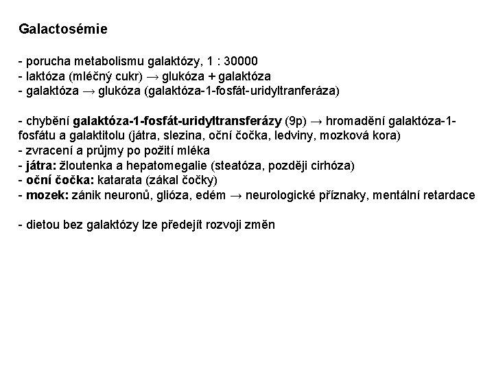 Galactosémie - porucha metabolismu galaktózy, 1 : 30000 - laktóza (mléčný cukr) → glukóza