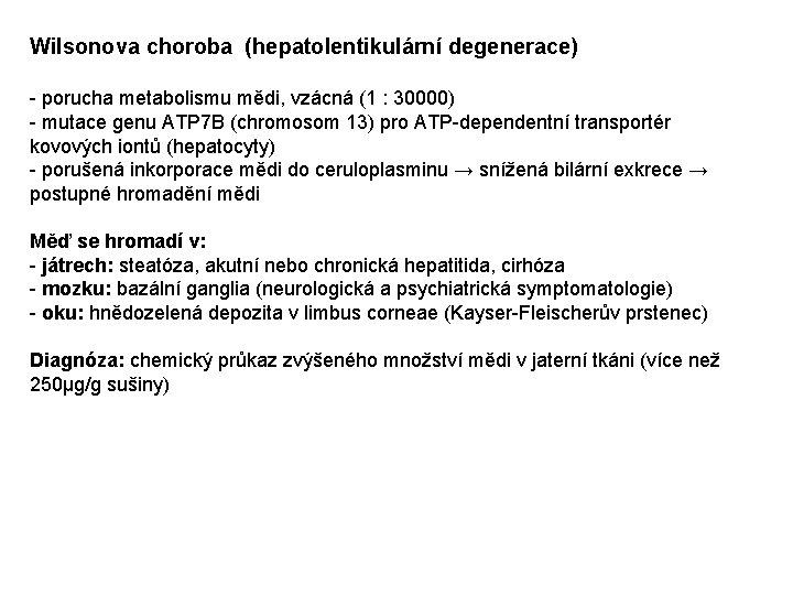 Wilsonova choroba (hepatolentikulární degenerace) - porucha metabolismu mědi, vzácná (1 : 30000) - mutace