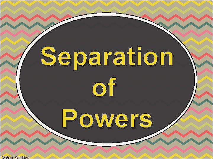 Separation of Powers © Brain Wrinkles